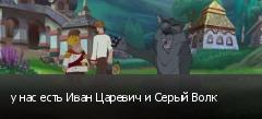 у нас есть Иван Царевич и Серый Волк