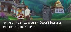 топ игр- Иван Царевич и Серый Волк на лучшем игровом сайте