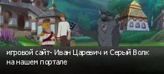 игровой сайт- Иван Царевич и Серый Волк на нашем портале