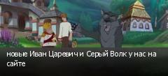 новые Иван Царевич и Серый Волк у нас на сайте
