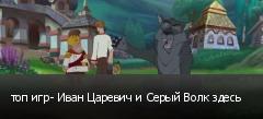 топ игр- Иван Царевич и Серый Волк здесь