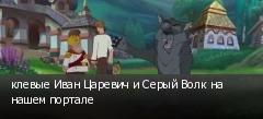 клевые Иван Царевич и Серый Волк на нашем портале