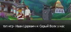 топ игр- Иван Царевич и Серый Волк у нас