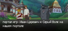 портал игр- Иван Царевич и Серый Волк на нашем портале