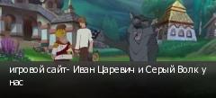 игровой сайт- Иван Царевич и Серый Волк у нас
