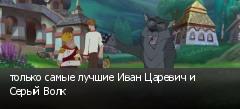 только самые лучшие Иван Царевич и Серый Волк