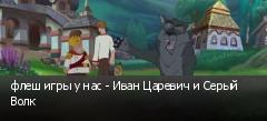 флеш игры у нас - Иван Царевич и Серый Волк
