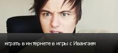 играть в интернете в игры с Ивангаем