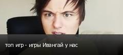 топ игр - игры Ивангай у нас