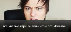 все клевые игры онлайн игры про Ивангая