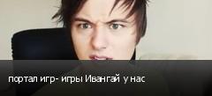портал игр- игры Ивангай у нас