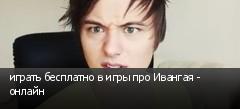 играть бесплатно в игры про Ивангая - онлайн