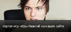 портал игр- игры Ивангай на нашем сайте