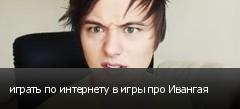 играть по интернету в игры про Ивангая