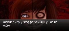 каталог игр- Джеффа убийцы у нас на сайте