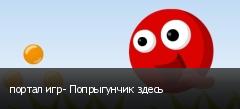 портал игр- Попрыгунчик здесь