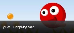 у нас - Попрыгунчик