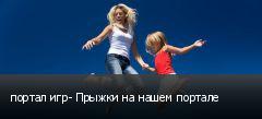 портал игр- Прыжки на нашем портале
