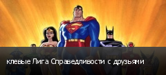 клевые Лига Справедливости с друзьями