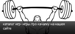 каталог игр- игры про качалку на нашем сайте