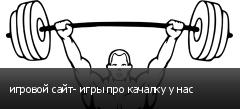 игровой сайт- игры про качалку у нас