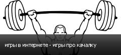 игры в интернете - игры про качалку