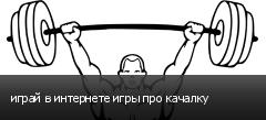 играй в интернете игры про качалку
