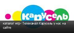 каталог игр- Телеканал Карусель у нас на сайте