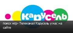 поиск игр- Телеканал Карусель у нас на сайте