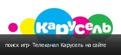 поиск игр- Телеканал Карусель на сайте