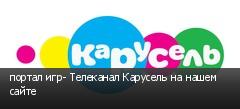 портал игр- Телеканал Карусель на нашем сайте