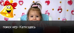 поиск игр- Катя здесь