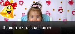 бесплатные Катя на компьютер