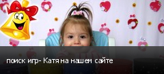 поиск игр- Катя на нашем сайте