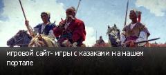 игровой сайт- игры с казаками на нашем портале