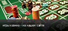 игры казино - на нашем сайте