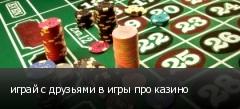 играй с друзьями в игры про казино