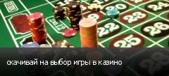 скачивай на выбор игры в казино