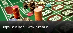 игра на выбор - игры в казино