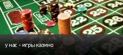 у нас - игры казино