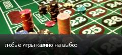 любые игры казино на выбор