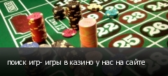 поиск игр- игры в казино у нас на сайте