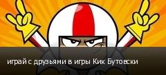 играй с друзьями в игры Кик Бутовски
