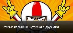 клевые игры Кик Бутовски с друзьями