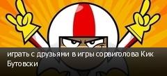 играть с друзьями в игры сорвиголова Кик Бутовски