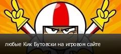 любые Кик Бутовски на игровом сайте