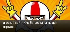 игровой сайт- Кик Бутовски на нашем портале