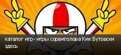 каталог игр- игры сорвиголова Кик Бутовски здесь