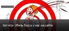 топ игр- Убить босса у нас на сайте