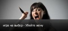 игра на выбор - Убейте жену